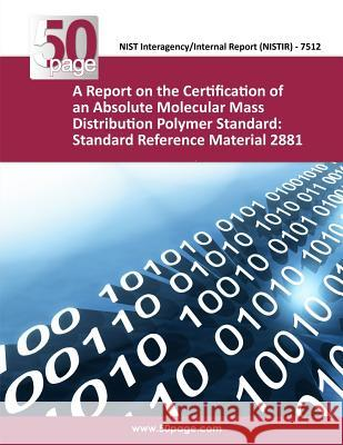 A Report on the Certification of an Absolute Molecular Mass Distribution Polymer Standard: Standard Reference Material 2881 Nist 9781493754373