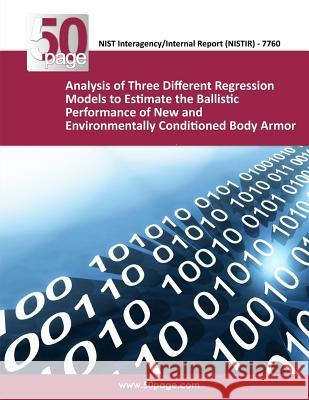 Analysis of Three Different Regression Models to Estimate the Ballistic Performance of New and Environmentally Conditioned Body Armor Nist 9781493755929