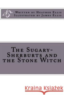 The Sugary-Sherburts and the Stone Witch Miss Heather Ellis MR James Ellis MR James Ellis 9781493788255
