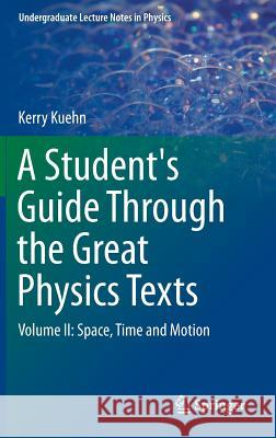 A Student's Guide Through the Great Physics Texts : Volume II: Space, Time and Motion Kerry Kuehn 9781493913657 Springer