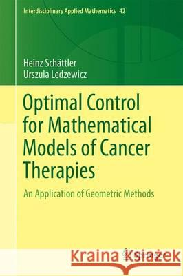 Optimal Control for Mathematical Models of Cancer Therapies : An Application of Geometric Methods Heinz Schattler Urszula Ledzewicz 9781493929719 Springer