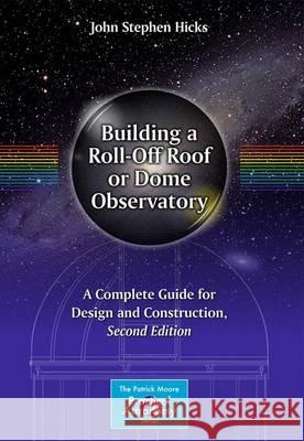 Building a Roll-Off Roof or Dome Observatory: A Complete Guide for Design and Construction John Stephen Hicks 9781493930104