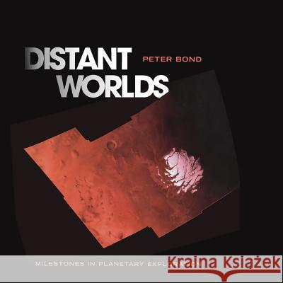 Distant Worlds: Milestones in Planetary Exploration Peter Bond 9781493938339