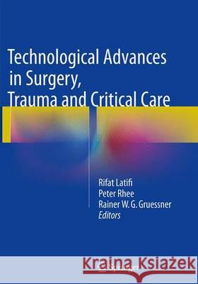 Technological Advances in Surgery, Trauma and Critical Care Rifat Latifi Peter Rhee Rainer W. G. Gruessner 9781493943494 Springer