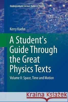 A Student's Guide Through the Great Physics Texts : Volume II: Space, Time and Motion Kerry Kuehn 9781493943692 Springer