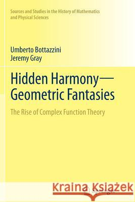 Hidden Harmony-Geometric Fantasies : The Rise of Complex Function Theory Umberto Bottazzini Jeremy Gray 9781493946112 Springer