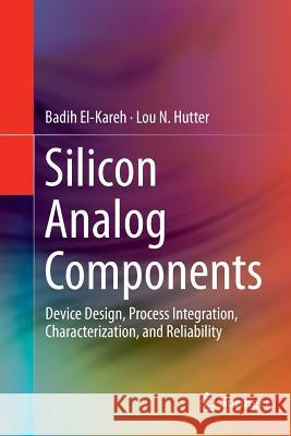 Silicon Analog Components : Device Design, Process Integration, Characterization, and Reliability Badih El-Kareh Lou N. Hutter 9781493953981 Springer