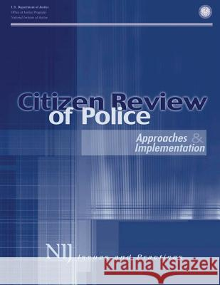 Citizen Review of Police: Approaches and Implementation U. S. Department of Justice Office of Justice Programs National Institute of Justice 9781494213657