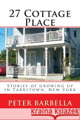27 Cottage Place: Growing Up in Tarrytown, NY Peter Barbella 9781494215590