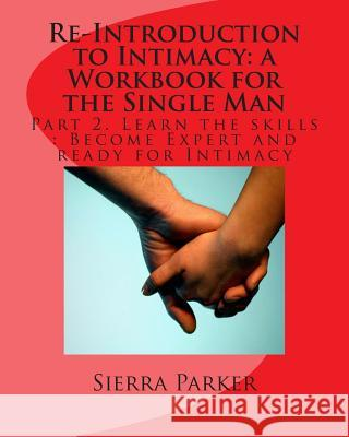 Re-Introduction to Intimacy: A Workbook for the Single Man: Part 2. Learn the Skills: Become Expert and Ready for Intimacy MS Sierra Parker 9781494217754