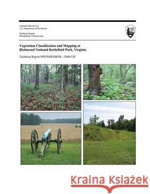 Vegetation Classification and Mapping at Richmond National Battlefield Park, Virginia Karen D. Patterson U. S. Department Nationa 9781494234720