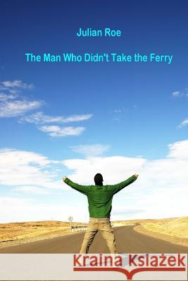 The Man Who Didn't Take the Ferry MR Julian Francis Roe 9781494240479
