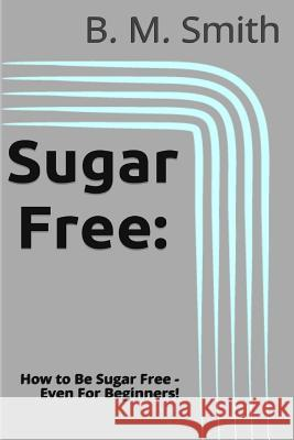 Sugar Free: How to Be Sugar Free - Even for Beginners! B. M. Smith 9781494260330