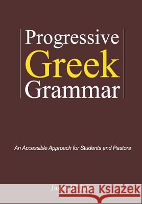 Progressive Greek Grammar: An Accessible Approach for Students and Pastors Jason Jc Jung 9781494262259 Createspace