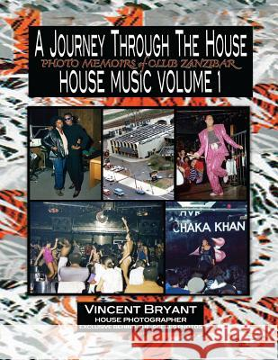 A Journey Through the House: Photo Memoirs of Club Zanzibar Vincent Bryant 9781494281120