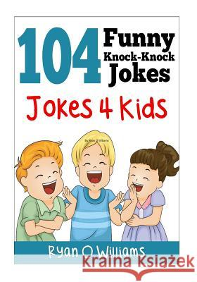 104 Funny Knock Knock Jokes 4 Kids: (joke Book for Kids) (Series 1) Ryan O. Williams 9781494293567
