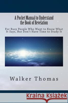 A Pocket Manual to Understand the Book of Revelation: For Busy People Who Want to Know What It Says, But Don't Have Time to Study It Walker Thomas 9781494338176