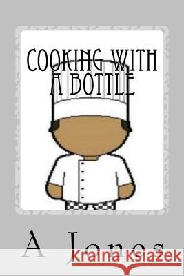 Cooking with a Bottle A. Jones 9781494384364