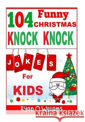 104 Funny Christmas Knock Knock Jokes for Kids: Best Knock Knock Jokes Series 3 Ryan O. Williams 9781494386894