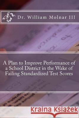 A Plan to Improve Performance of a School District in the Wake of Failing Standardized Test Scores Dr William Molna 9781494424350