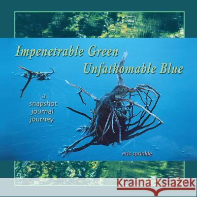 Impenetrable Green Unfathomable Blue: A Snapshot Journal Journey Eric Sprinkle 9781494433079 Createspace