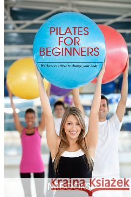 Pilates for Beginners: Workout Routines to Change Your Body Nrbooks 9781494445300