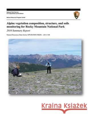 Alpine Vegetation Composition, Structure, and Soils Monitoring for Rocky Mountain National Park: 2010 Summary Report Isabel Ashton U. S. Department Nationa 9781494453817