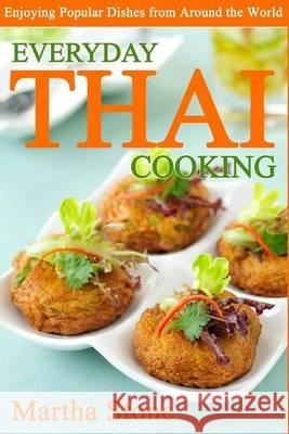 Everyday Thai Cooking: Enjoying Popular Dishes from Around the World Martha Stone 9781494469955