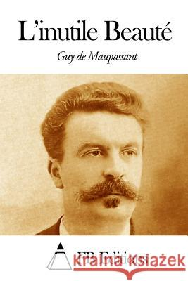 L'Inutile Beaut Guy De Maupassant Fb Editions 9781494471187 Createspace