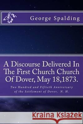 A Discourse Delivered in the First Church Church of Dover, May 18,1873.: Two Hundred and Fiftieth Anniversary Settlement of Dover, N. H. George B. Spalding Alton E. Loveless 9781494496715