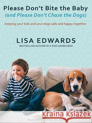 Please Don't Bite the Baby (and Please Don't Chase the Dogs): Keeping Your Kids and Your Dogs Safe and Happy Together - audiobook Lisa Edwards Christina Delaine 9781494516062