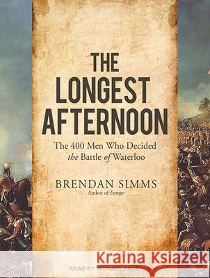 The Longest Afternoon: The 400 Men Who Decided the Battle of Waterloo - audiobook Brendan Simms Michael Page 9781494556914