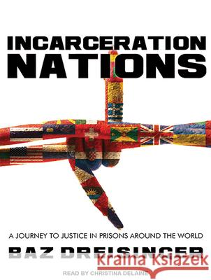 Incarceration Nations: A Journey to Justice in Prisons Around the World - audiobook Baz Dreisinger Christina Delaine 9781494563929