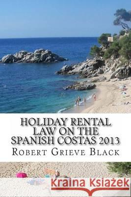 Holiday Rental Law on the Spanish Costas 2013 Robert Grieve Black 9781494713096