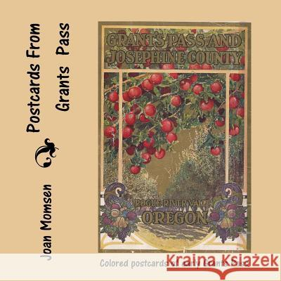 Postcards from Grants Pass: Colored Postcards of Early Grants Pass Joan Momsen 9781494719692