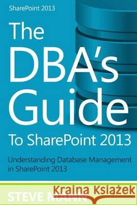 The DBA's Guide to Sharepoint 2013 Steven Mann David H. Ross 9781494731946
