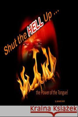 Shut the Hell Up!: The Power of the Tongue Kenneth Smith 9781494749590