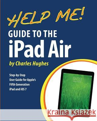 Help Me! Guide to the iPad Air: Step-By-Step User Guide for the Fifth Generation iPad and IOS 7 Charles Hughes 9781494759957