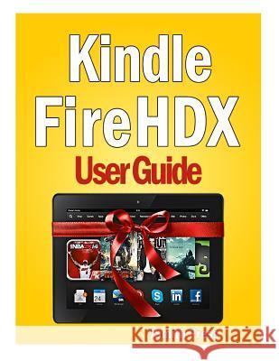 Kindle Fire Hdx User Guide: Master You Kindle Fire Hdx in No Time! Jsmith Press 9781494775971