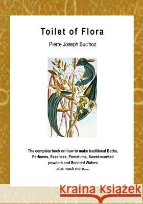 Toilet of Flora: A Collection of the Most Simple and Approved Methods of Preparing Baths, Perfumes and Essences Pierre Joseph Buc'hoz 9781494784010