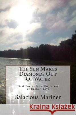 The Sun Makes Diamonds Out of Water: First Poems from the Island of Broken Toys Salacious Tomeson Mariner 9781494800208