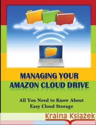 Managing Your Amazon Cloud Drive: All You Need to Know about Easy Cloud Storage Michael K. Edwards 9781494806026