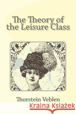 The Theory of the Leisure Class Thorstein Veblen 9781494806514 Createspace