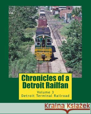 Chronicles of a Detroit Railfan: Volume 3, Detroit Terminal Railroad Byron Babbish 9781494806682