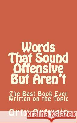 Words That Sound Offensive But Aren't: The Best Book Ever Written on the Topic Orty Ortwein 9781494807849