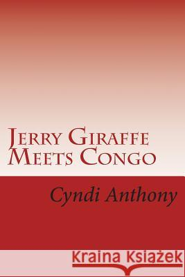 Jerry Giraffe Meets Congo: Book 2 in the Jerry Giraffe Series Cyndi C. Anthony 9781494817800