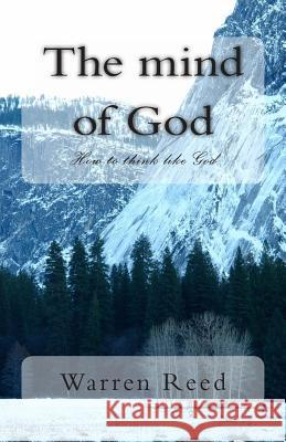 The Mind of God: How to Think Like God MR Warren Reed 9781494817855