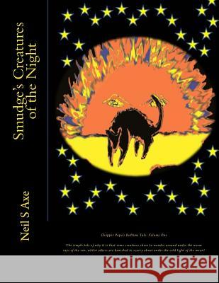 Smudge's Creatures of the Night: This Is a Tale of How It Came to Pass That Some of the Creatures We All Know and Love Did Come to Like Roaming Around Neil S. Axe Neil S. Axe 9781494845711