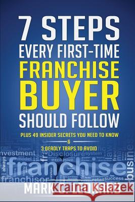 7 Steps Every First Time Franchise Buyer Should Follow: Plus: 49 Insider Secrets You Need to Know and 3 Deadly Traps to Avoid Mark C. Leonard 9781494868642