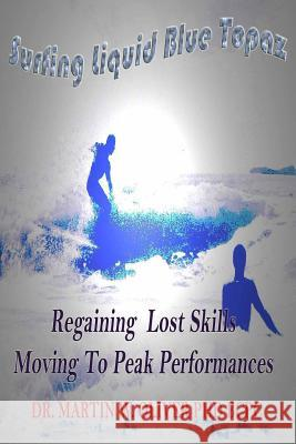 Surfing Liquid Blue Topaz: : Regaining Lost Skills, Moving to Peak Performances Dr Martin W. Olive Diane L. Oliver 9781494868796